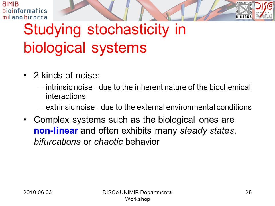 Studying stochasticity in biological systems 2 kinds of noise: –intrinsic noise - due to the inherent nature of the biochemical interactions –extrinsi