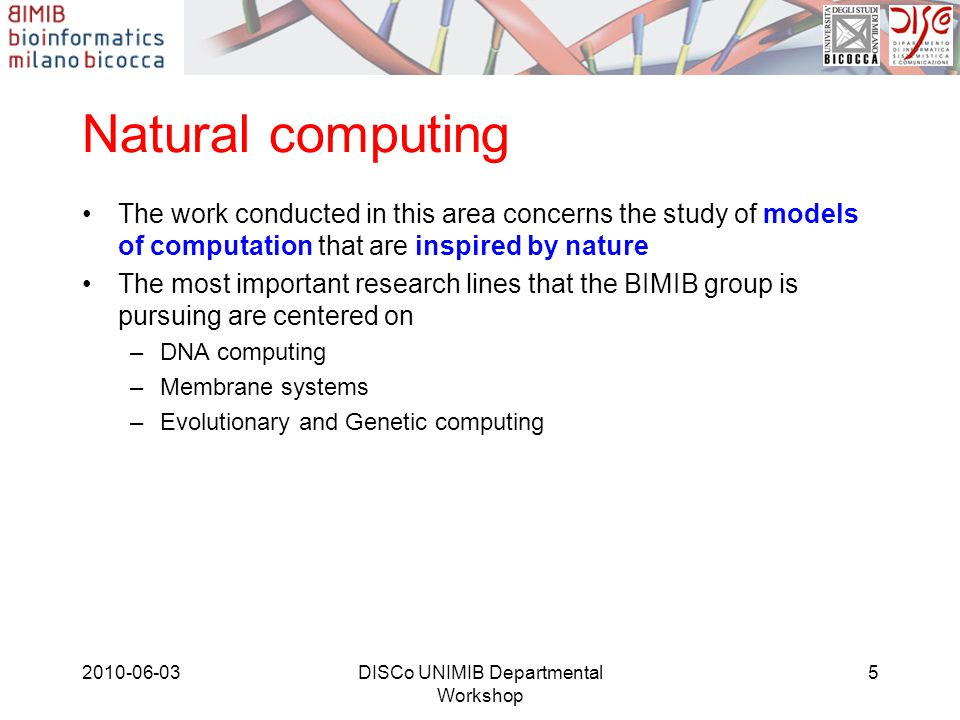 Natural Computing: basic research Much of the type of research done in these areas can be characterized as theoretical computer science, where questions of decidability, computational complexity and expressive power are paramount In particular: –Relations with languages in the usual Chomsky hierarchy –Comparison with other computational models –Complexity aspects related to time and space resources –Application of the model to the solution of computationally hard problems –Fitness-driven Importance Sampling techniques for evolutionary algorithms –Operators-Driven Distance Measures 2010-06-03DISCo UNIMIB Departmental Workshop 6
