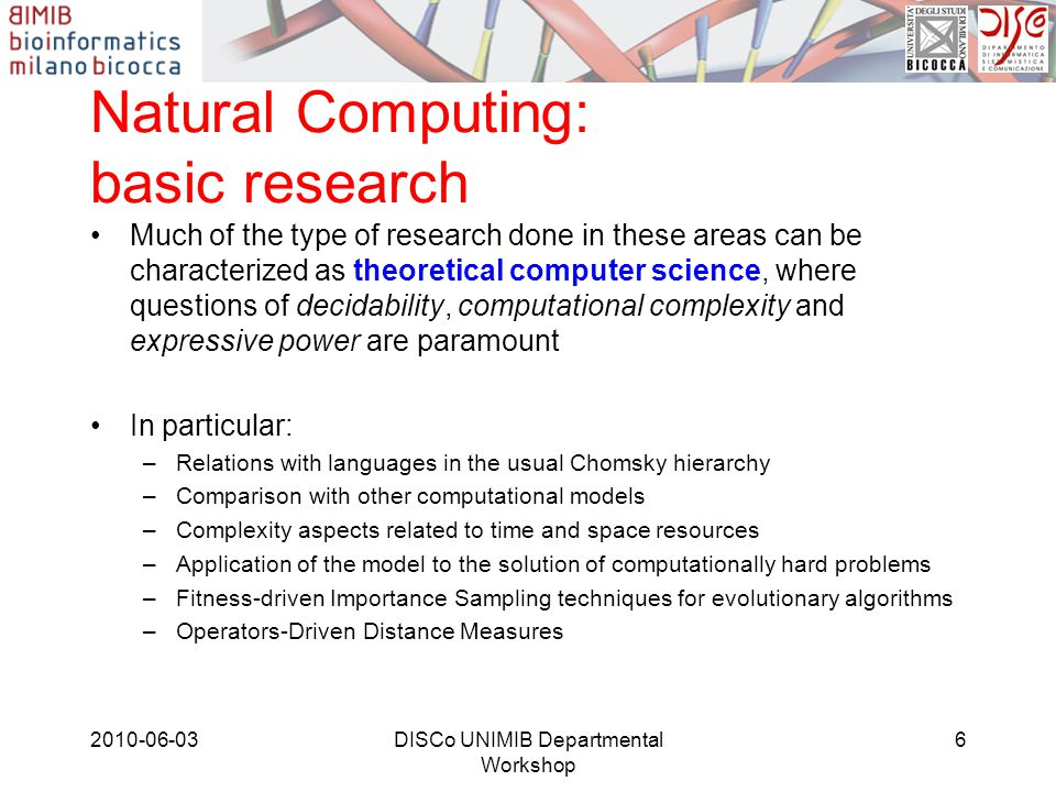Natural Computing: applications Some applications include: –Description of cellular phenomena or cellular structures (e.g., Mechanosensitive channels, Sodium-Potassium pump, …)‏ –Analysis of the behaviour of complex systems, by means of stochastic models –Design of software simulators to return meaningful information to biologists –Automatic assessment of system s biology parameters –Automatic mining of microarray datasets 2010-06-03DISCo UNIMIB Departmental Workshop 7