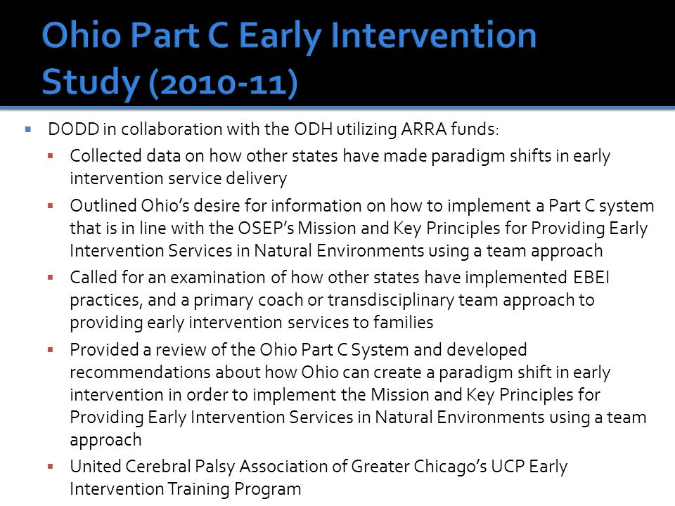  DODD in collaboration with the ODH utilizing ARRA funds:  Collected data on how other states have made paradigm shifts in early intervention service delivery  Outlined Ohio's desire for information on how to implement a Part C system that is in line with the OSEP's Mission and Key Principles for Providing Early Intervention Services in Natural Environments using a team approach  Called for an examination of how other states have implemented EBEI practices, and a primary coach or transdisciplinary team approach to providing early intervention services to families  Provided a review of the Ohio Part C System and developed recommendations about how Ohio can create a paradigm shift in early intervention in order to implement the Mission and Key Principles for Providing Early Intervention Services in Natural Environments using a team approach  United Cerebral Palsy Association of Greater Chicago's UCP Early Intervention Training Program