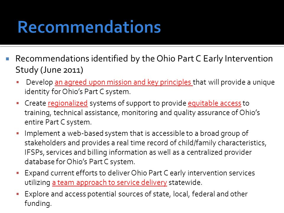  Recommendations identified by the Ohio Part C Early Intervention Study (June 2011)  Develop an agreed upon mission and key principles that will provide a unique identity for Ohio's Part C system.