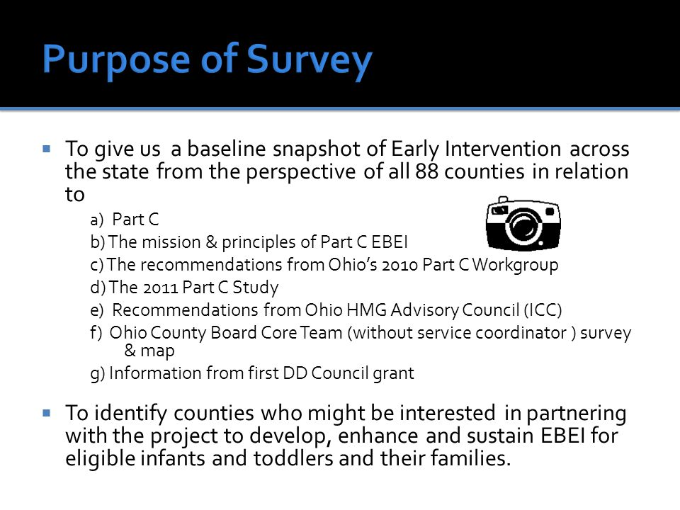 To give us a baseline snapshot of Early Intervention across the state from the perspective of all 88 counties in relation to a ) Part C b) The mission & principles of Part C EBEI c) The recommendations from Ohio's 2010 Part C Workgroup d) The 2011 Part C Study e) Recommendations from Ohio HMG Advisory Council (ICC) f) Ohio County Board Core Team (without service coordinator ) survey & map g) Information from first DD Council grant  To identify counties who might be interested in partnering with the project to develop, enhance and sustain EBEI for eligible infants and toddlers and their families.
