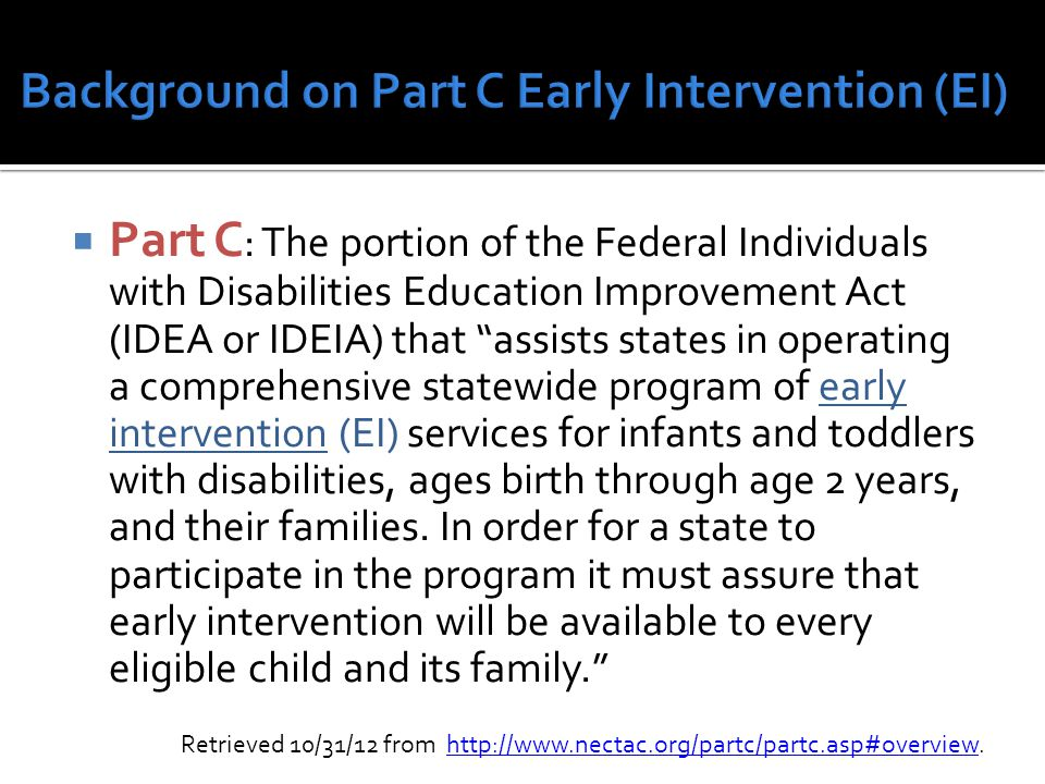  Part C : The portion of the Federal Individuals with Disabilities Education Improvement Act (IDEA or IDEIA) that assists states in operating a comprehensive statewide program of early intervention (EI) services for infants and toddlers with disabilities, ages birth through age 2 years, and their families.