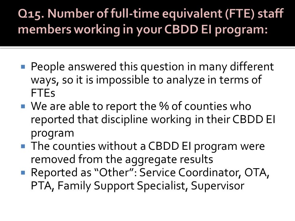  People answered this question in many different ways, so it is impossible to analyze in terms of FTEs  We are able to report the % of counties who reported that discipline working in their CBDD EI program  The counties without a CBDD EI program were removed from the aggregate results  Reported as Other : Service Coordinator, OTA, PTA, Family Support Specialist, Supervisor