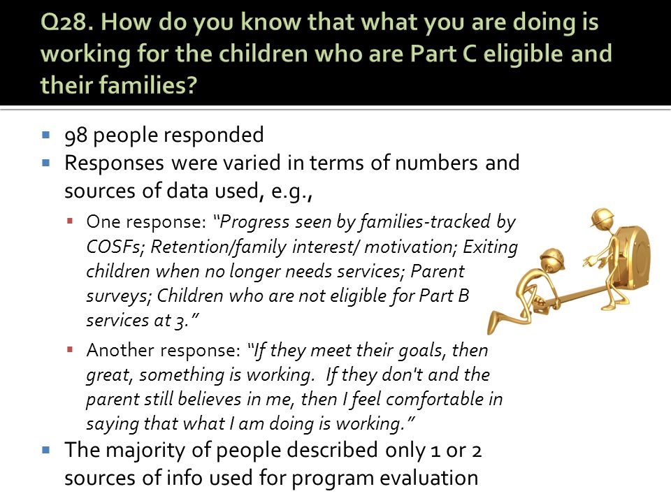  98 people responded  Responses were varied in terms of numbers and sources of data used, e.g.,  One response: Progress seen by families-tracked by COSFs; Retention/family interest/ motivation; Exiting children when no longer needs services; Parent surveys; Children who are not eligible for Part B services at 3.  Another response: If they meet their goals, then great, something is working.