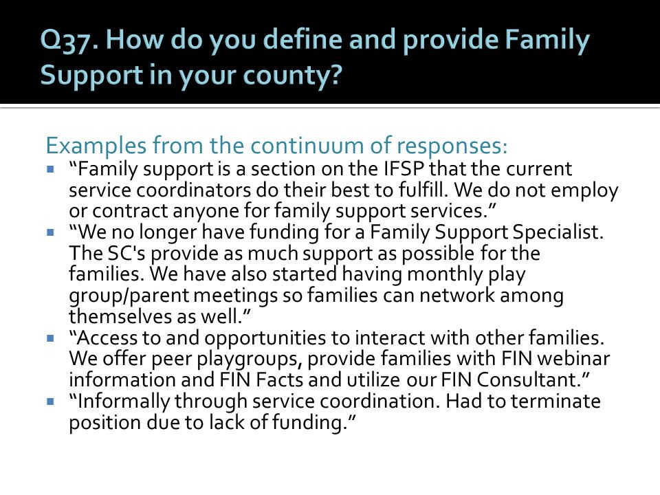 Examples from the continuum of responses:  Family support is a section on the IFSP that the current service coordinators do their best to fulfill.