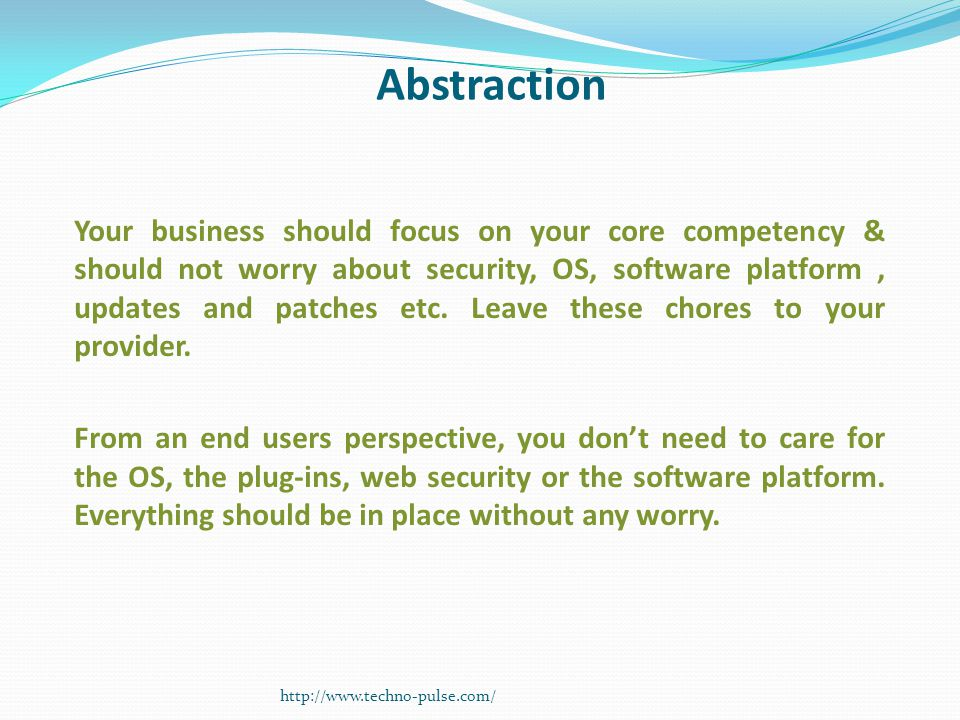 Abstraction Your business should focus on your core competency & should not worry about security, OS, software platform, updates and patches etc. Leav