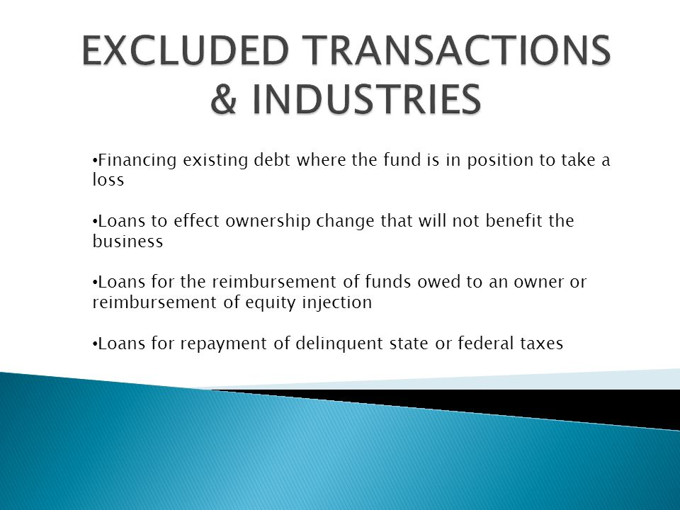 Financing existing debt where the fund is in position to take a loss Loans to effect ownership change that will not benefit the business Loans for the reimbursement of funds owed to an owner or reimbursement of equity injection Loans for repayment of delinquent state or federal taxes
