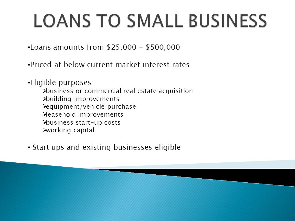 Loans amounts from $25,000 - $500,000 Priced at below current market interest rates Eligible purposes:  business or commercial real estate acquisition  building improvements  equipment/vehicle purchase  leasehold improvements  business start-up costs  working capital Start ups and existing businesses eligible