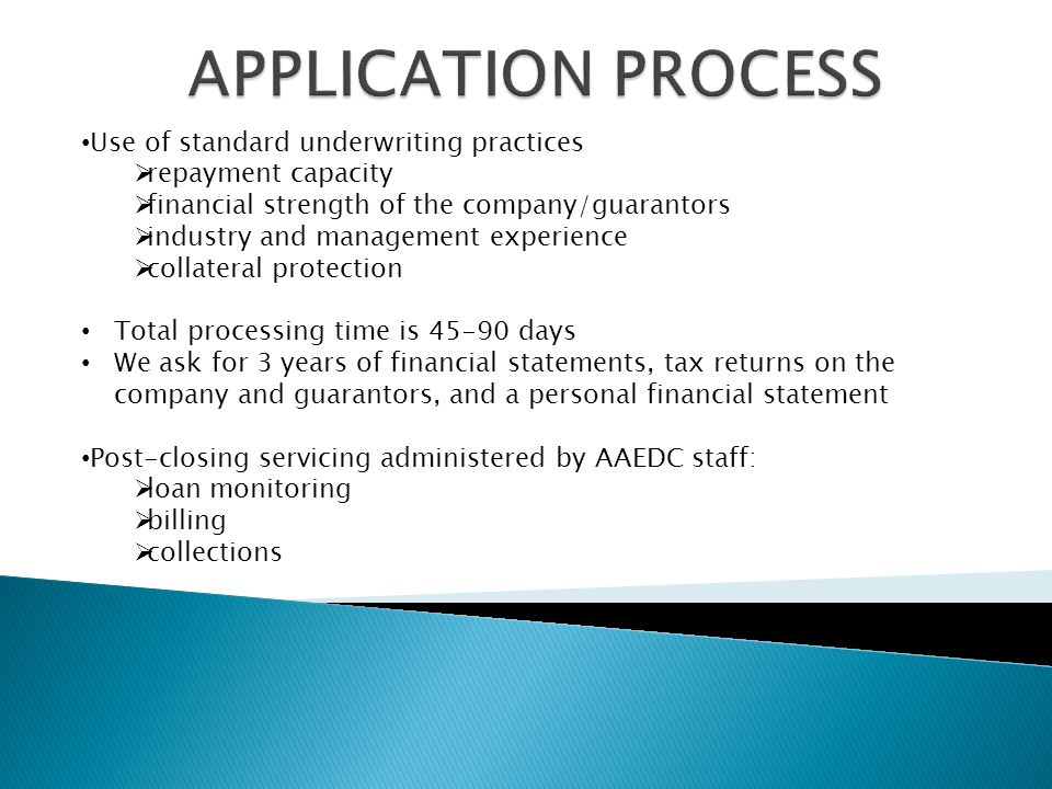 Use of standard underwriting practices  repayment capacity  financial strength of the company/guarantors  industry and management experience  collateral protection Total processing time is days We ask for 3 years of financial statements, tax returns on the company and guarantors, and a personal financial statement Post-closing servicing administered by AAEDC staff:  loan monitoring  billing  collections