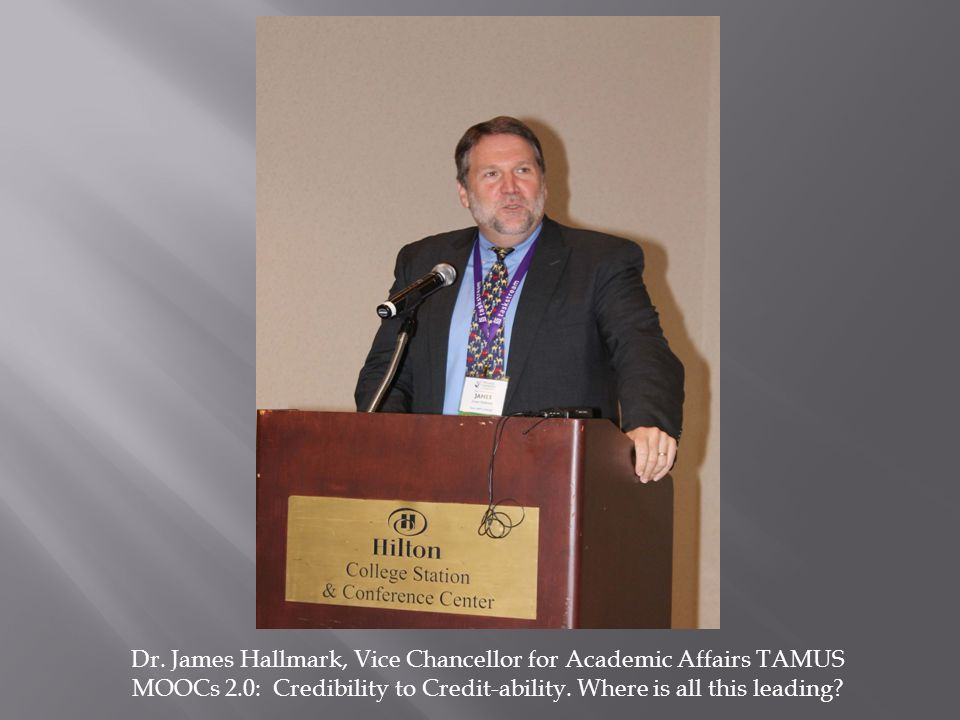 Dr. James Hallmark, Vice Chancellor for Academic Affairs TAMUS MOOCs 2.0: Credibility to Credit-ability. Where is all this leading?