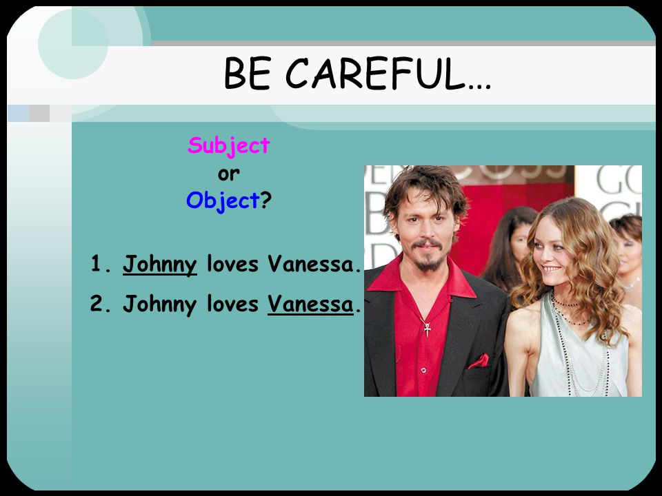 BE CAREFUL… Subject or Object 1.Johnny loves Vanessa. 2.Johnny loves Vanessa. Subject Object