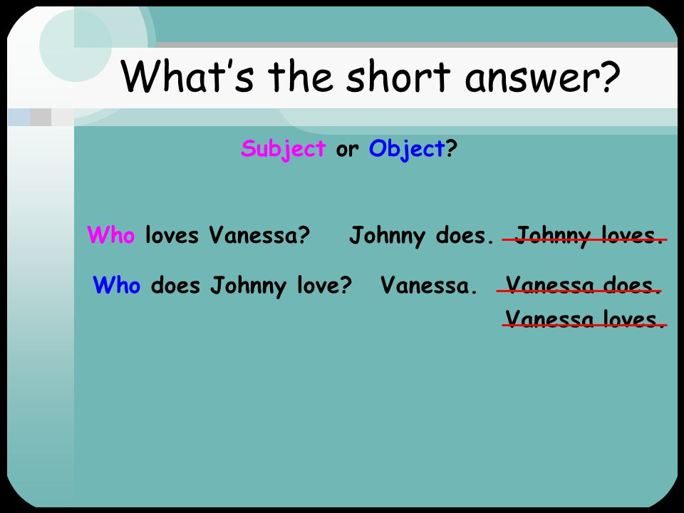 What's the question. Subject or Object. 1.Johnny loves Vanessa.