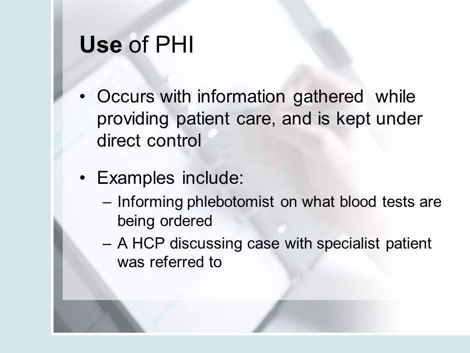 Use of PHI Occurs with information gathered while providing patient care, and is kept under direct control Examples include: –Informing phlebotomist on what blood tests are being ordered –A HCP discussing case with specialist patient was referred to