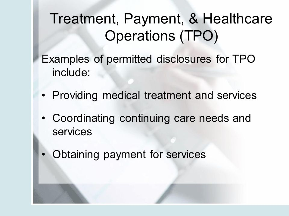 Treatment, Payment, & Healthcare Operations (TPO) Examples of permitted disclosures for TPO include: Providing medical treatment and services Coordina