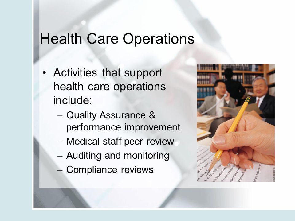 Health Care Operations Activities that support health care operations include: –Quality Assurance & performance improvement –Medical staff peer review