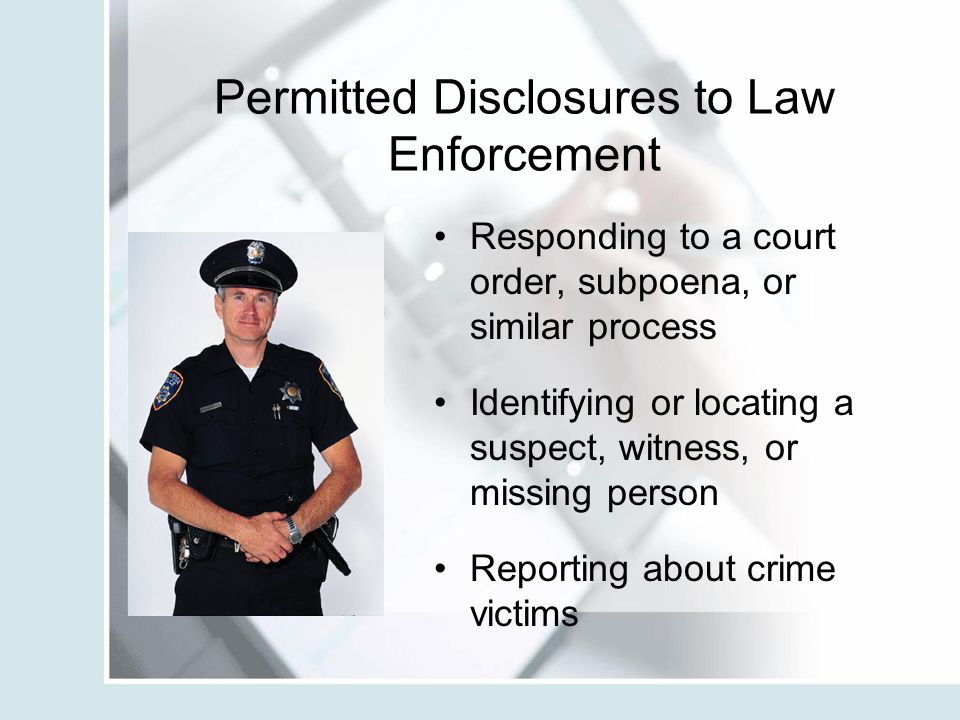 Permitted Disclosures to Law Enforcement Responding to a court order, subpoena, or similar process Identifying or locating a suspect, witness, or miss