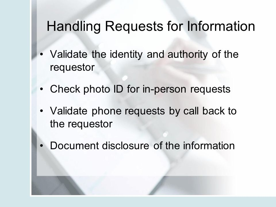 Handling Requests for Information Validate the identity and authority of the requestor Check photo ID for in-person requests Validate phone requests b
