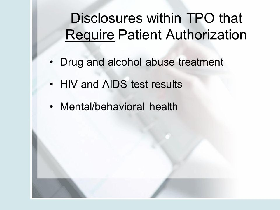 Disclosures within TPO that Require Patient Authorization Drug and alcohol abuse treatment HIV and AIDS test results Mental/behavioral health
