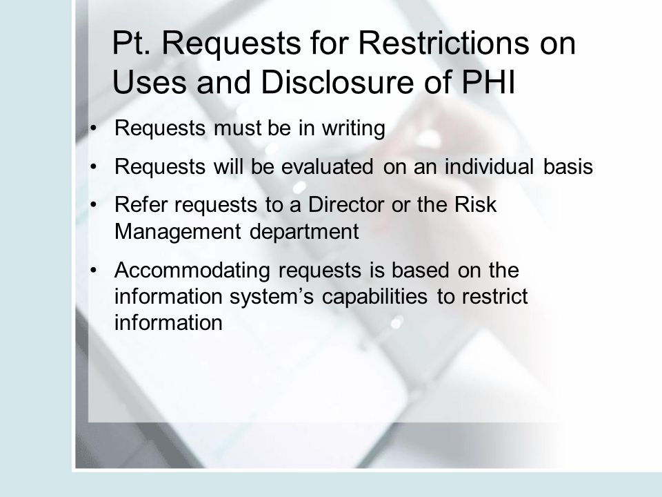 Pt. Requests for Restrictions on Uses and Disclosure of PHI Requests must be in writing Requests will be evaluated on an individual basis Refer reques