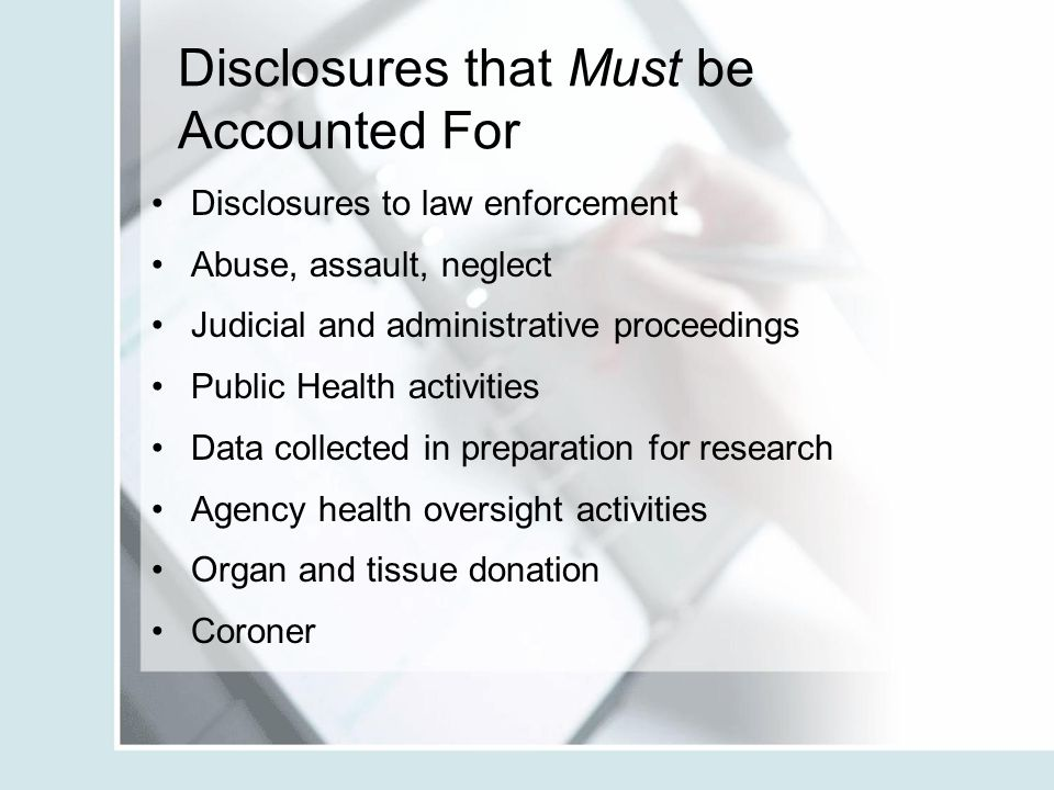 Disclosures that Must be Accounted For Disclosures to law enforcement Abuse, assault, neglect Judicial and administrative proceedings Public Health ac