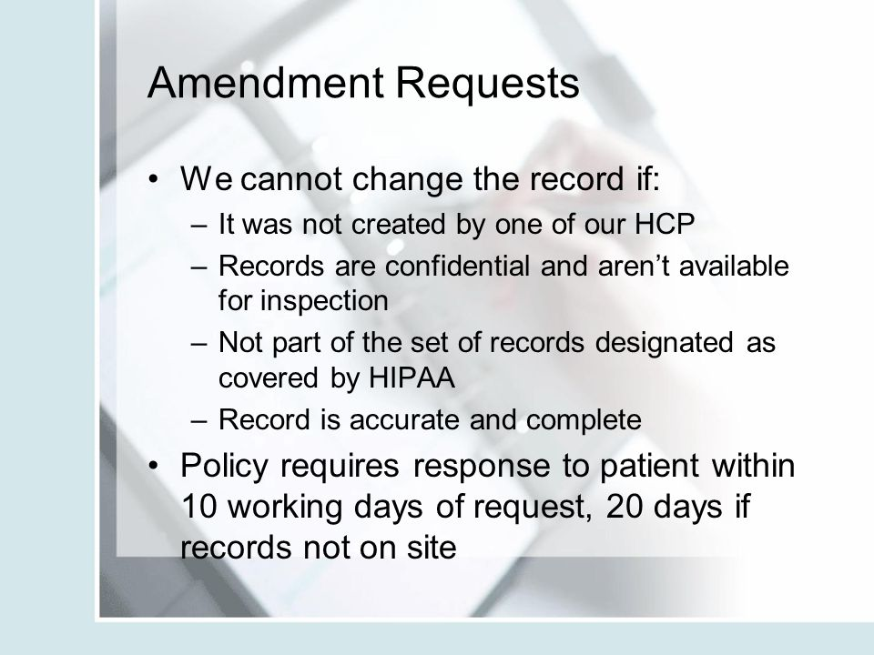 Amendment Requests We cannot change the record if: –It was not created by one of our HCP –Records are confidential and aren't available for inspection
