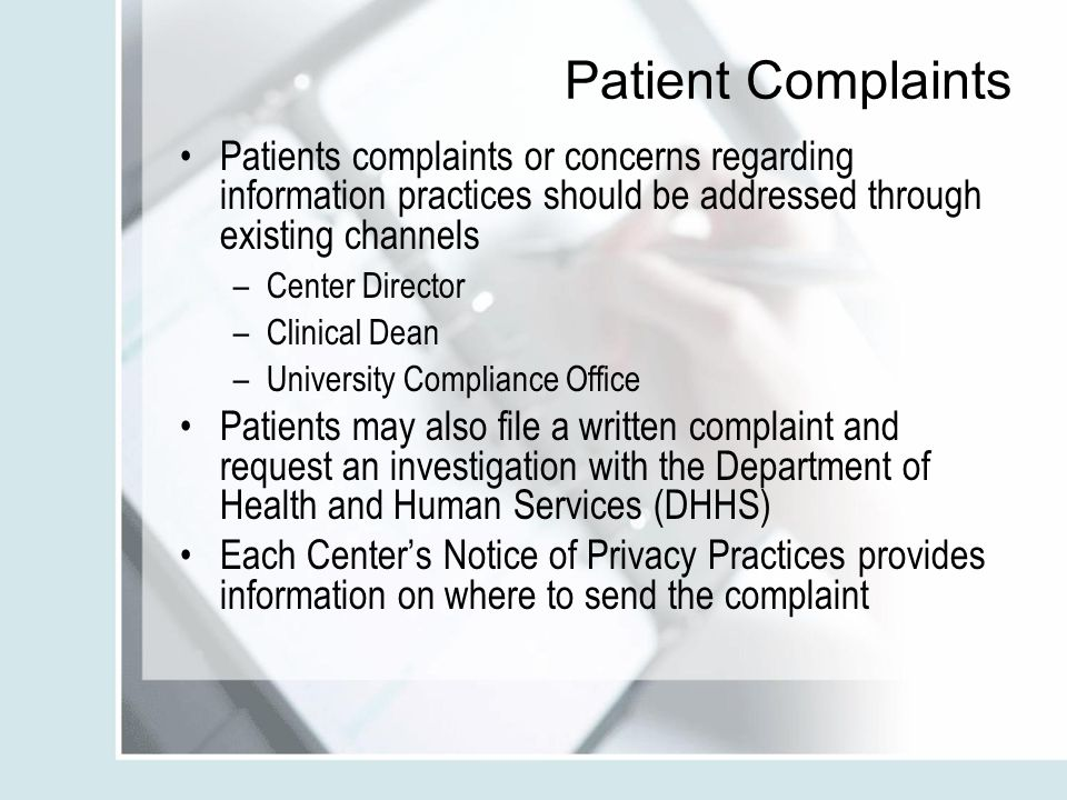 Patient Complaints Patients complaints or concerns regarding information practices should be addressed through existing channels –Center Director –Clinical Dean –University Compliance Office Patients may also file a written complaint and request an investigation with the Department of Health and Human Services (DHHS) Each Center's Notice of Privacy Practices provides information on where to send the complaint