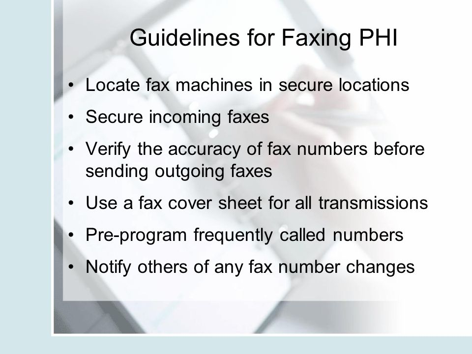 Guidelines for Faxing PHI Locate fax machines in secure locations Secure incoming faxes Verify the accuracy of fax numbers before sending outgoing fax