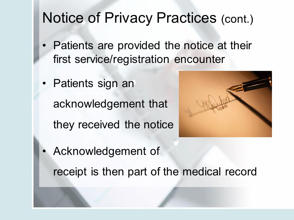 Notice of Privacy Practices (cont.) Patients are provided the notice at their first service/registration encounter Patients sign an acknowledgement th