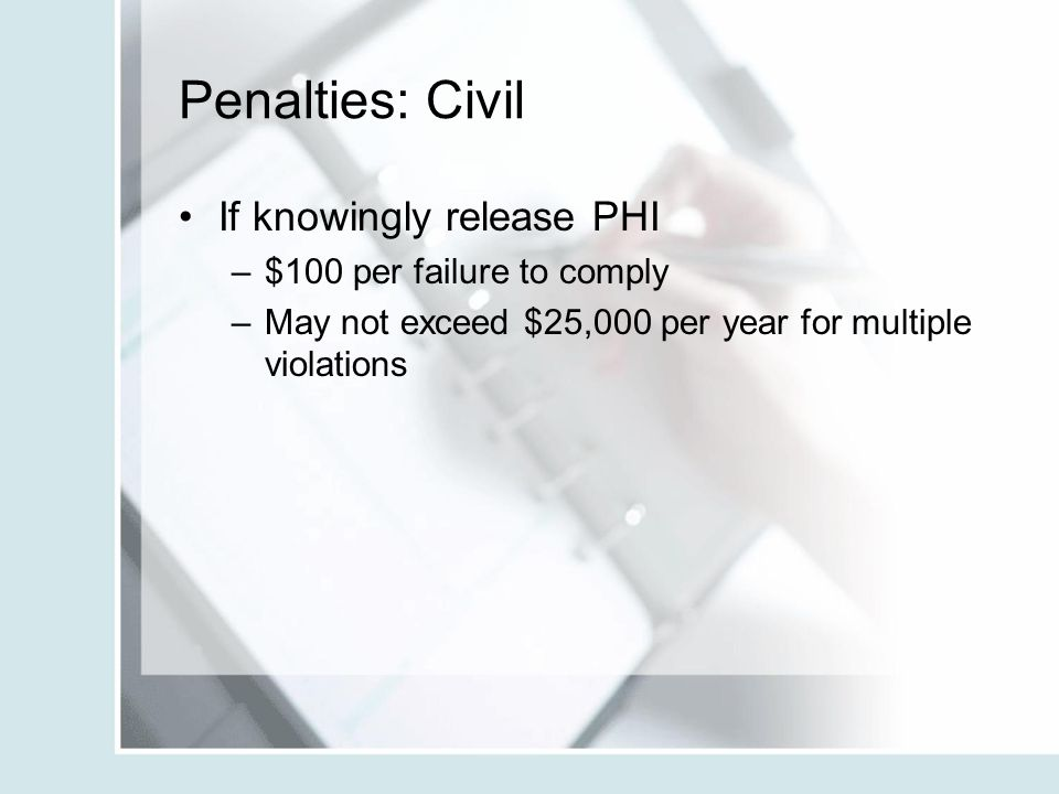 Penalties: Civil If knowingly release PHI –$100 per failure to comply –May not exceed $25,000 per year for multiple violations