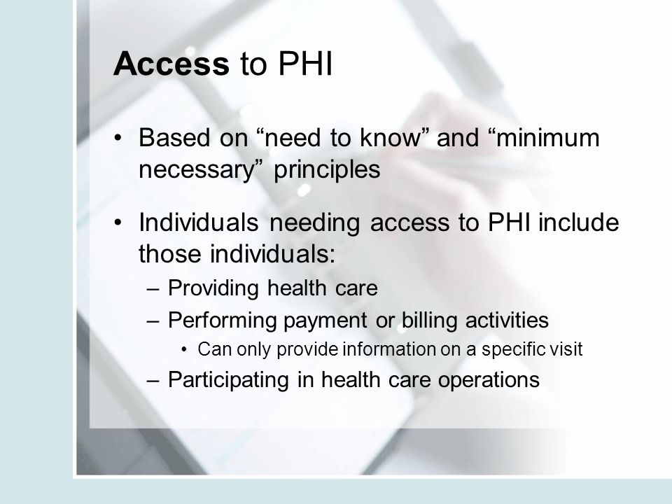 "Access to PHI Based on ""need to know"" and ""minimum necessary"" principles Individuals needing access to PHI include those individuals: –Providing healt"