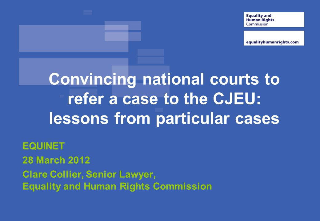 Convincing national courts to refer a case to the CJEU: lessons from particular cases EQUINET 28 March 2012 Clare Collier, Senior Lawyer, Equality and Human Rights Commission