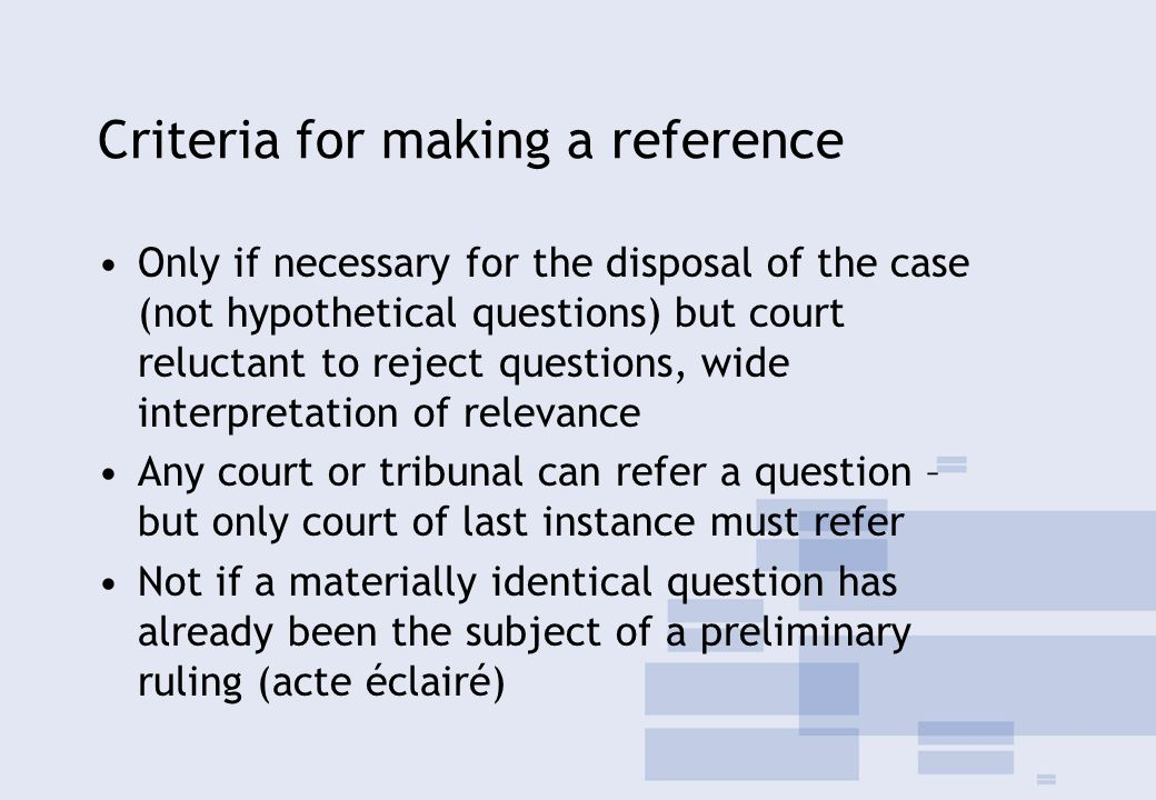 Criteria for making a reference Only if necessary for the disposal of the case (not hypothetical questions) but court reluctant to reject questions, wide interpretation of relevance Any court or tribunal can refer a question – but only court of last instance must refer Not if a materially identical question has already been the subject of a preliminary ruling (acte éclairé)