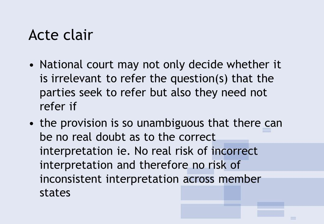 Acte clair National court may not only decide whether it is irrelevant to refer the question(s) that the parties seek to refer but also they need not refer if the provision is so unambiguous that there can be no real doubt as to the correct interpretation ie.