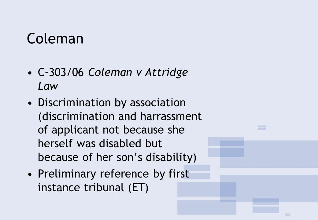 Coleman C-303/06 Coleman v Attridge Law Discrimination by association (discrimination and harrassment of applicant not because she herself was disabled but because of her son's disability) Preliminary reference by first instance tribunal (ET)