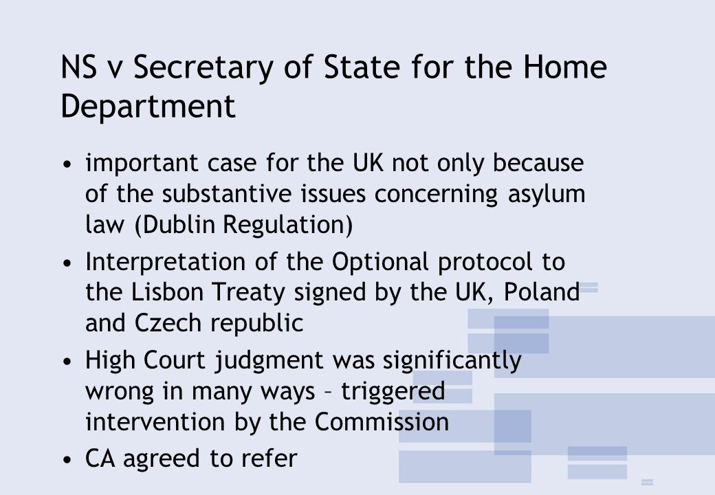 NS v Secretary of State for the Home Department important case for the UK not only because of the substantive issues concerning asylum law (Dublin Regulation) Interpretation of the Optional protocol to the Lisbon Treaty signed by the UK, Poland and Czech republic High Court judgment was significantly wrong in many ways – triggered intervention by the Commission CA agreed to refer