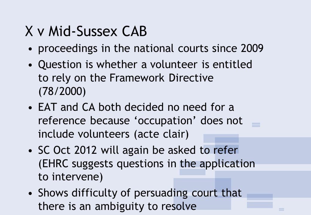 X v Mid-Sussex CAB proceedings in the national courts since 2009 Question is whether a volunteer is entitled to rely on the Framework Directive (78/2000) EAT and CA both decided no need for a reference because 'occupation' does not include volunteers (acte clair) SC Oct 2012 will again be asked to refer (EHRC suggests questions in the application to intervene) Shows difficulty of persuading court that there is an ambiguity to resolve