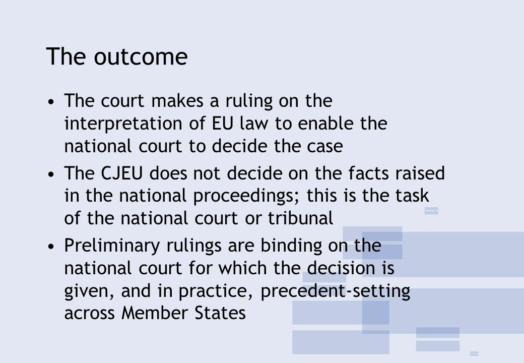 The outcome The court makes a ruling on the interpretation of EU law to enable the national court to decide the case The CJEU does not decide on the facts raised in the national proceedings; this is the task of the national court or tribunal Preliminary rulings are binding on the national court for which the decision is given, and in practice, precedent-setting across Member States