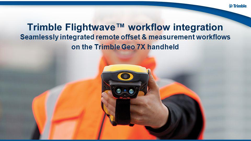 Trimble Flightwave™ workflow integration Seamlessly integrated remote offset & measurement workflows on the Trimble Geo 7X handheld