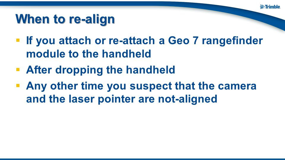  If you attach or re-attach a Geo 7 rangefinder module to the handheld  After dropping the handheld  Any other time you suspect that the camera and