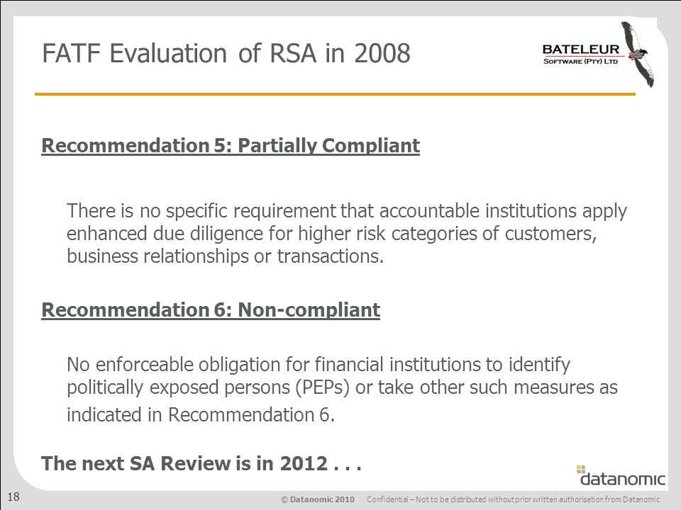 © Datanomic 2010 Confidential – Not to be distributed without prior written authorisation from Datanomic 18 FATF Evaluation of RSA in 2008 Recommendation 5: Partially Compliant There is no specific requirement that accountable institutions apply enhanced due diligence for higher risk categories of customers, business relationships or transactions.