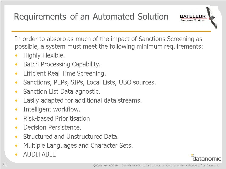 © Datanomic 2010 Confidential – Not to be distributed without prior written authorisation from Datanomic 25 Requirements of an Automated Solution In order to absorb as much of the impact of Sanctions Screening as possible, a system must meet the following minimum requirements: Highly Flexible.