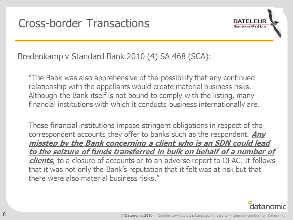 © Datanomic 2010 Confidential – Not to be distributed without prior written authorisation from Datanomic 8 Cross-border Transactions Bredenkamp v Standard Bank 2010 (4) SA 468 (SCA): The Bank was also apprehensive of the possibility that any continued relationship with the appellants would create material business risks.
