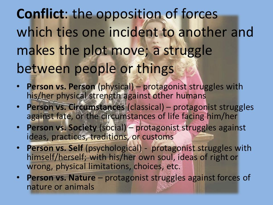 Conflict: the opposition of forces which ties one incident to another and makes the plot move; a struggle between people or things Person vs.
