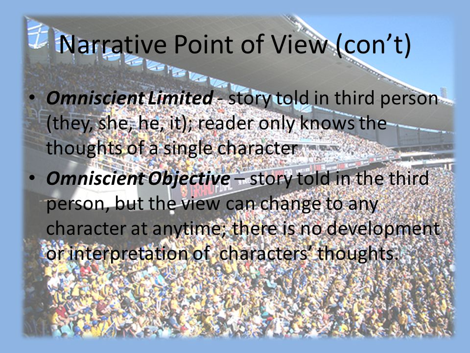 Narrative Point of View (con't) Omniscient Limited - story told in third person (they, she, he, it); reader only knows the thoughts of a single character Omniscient Objective – story told in the third person, but the view can change to any character at anytime; there is no development or interpretation of characters' thoughts.