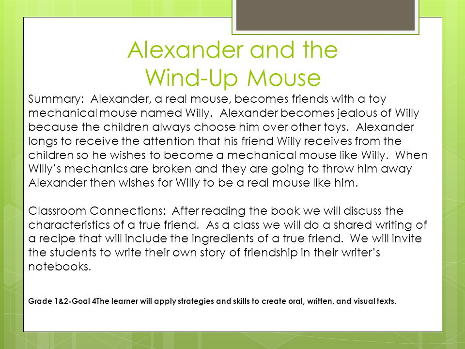 Alexander and the Wind-Up Mouse Summary: Alexander, a real mouse, becomes friends with a toy mechanical mouse named Willy.