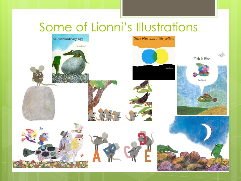 Leo Lionni's Work Anthologies: 20th Century Children s Book Treasury, the (1998) Picture Books: Little Blue and Little Yellow (1959) Inch by Inch (1960) On My Beach There Are Many Pebbles (1961) Swimmy (1963) Alphabet Tree, the (1968) Biggest House in the World, the (1968) Alexander and the Wind-Up Mouse (1969) Fish is Fish (1970) Theodore and the Talking Mushroom (1971) Frederick (1973) Greentail Mouse, the (1973) Color of His Own, a (1975) In the Rabbitgarden (1975) Picture Books: Pezzettino (1975) Tico and the Golden Wings (1975) I Want to Stay Here.
