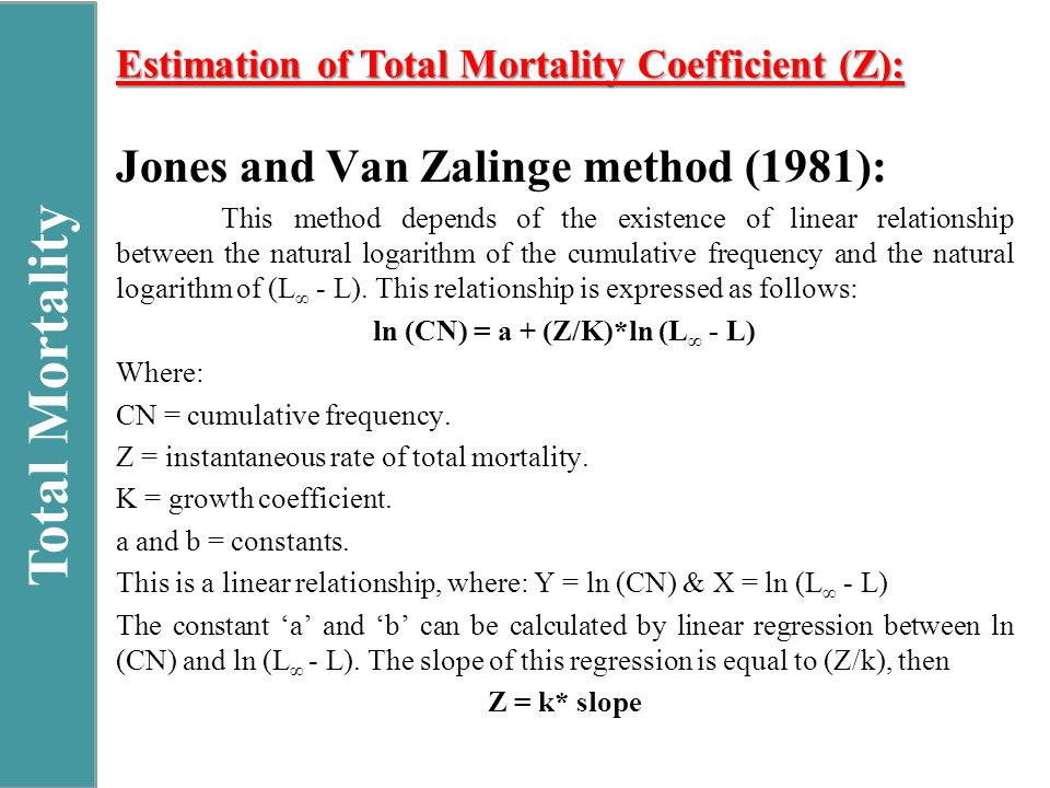 Total Mortality Estimation of Total Mortality Coefficient (Z): Jones and Van Zalinge method (1981): This method depends of the existence of linear relationship between the natural logarithm of the cumulative frequency and the natural logarithm of (L ∞ - L).