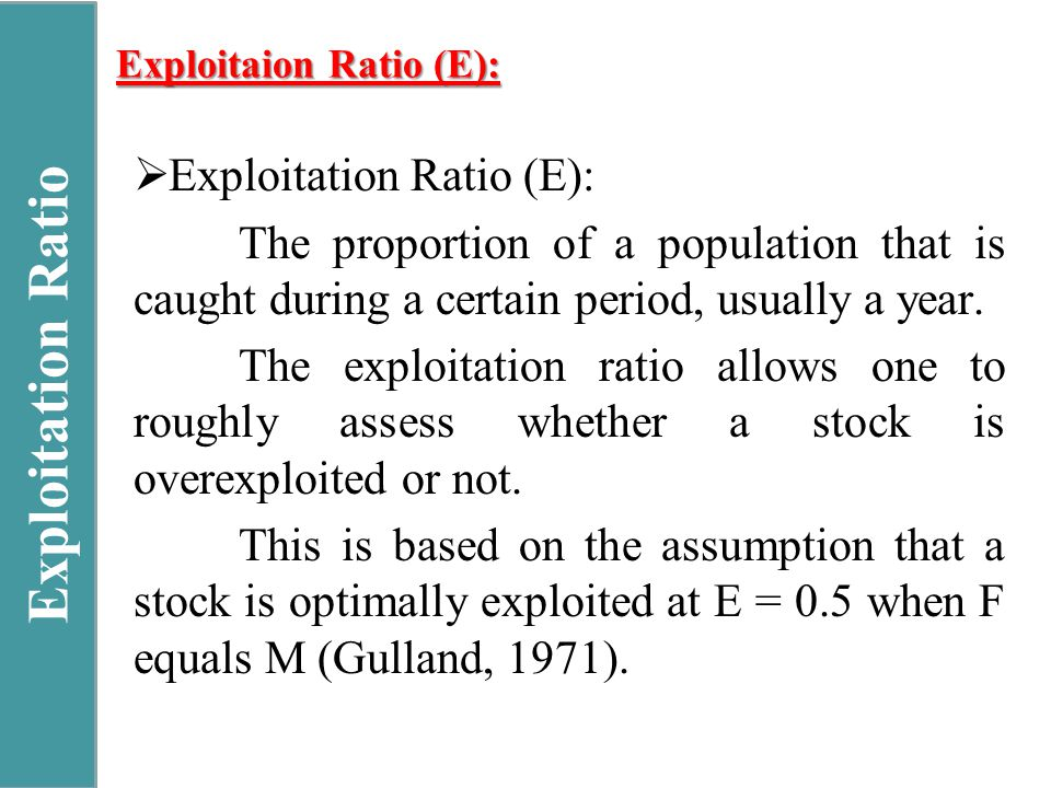 Exploitaion Ratio (E):  Exploitation Ratio (E): The proportion of a population that is caught during a certain period, usually a year.