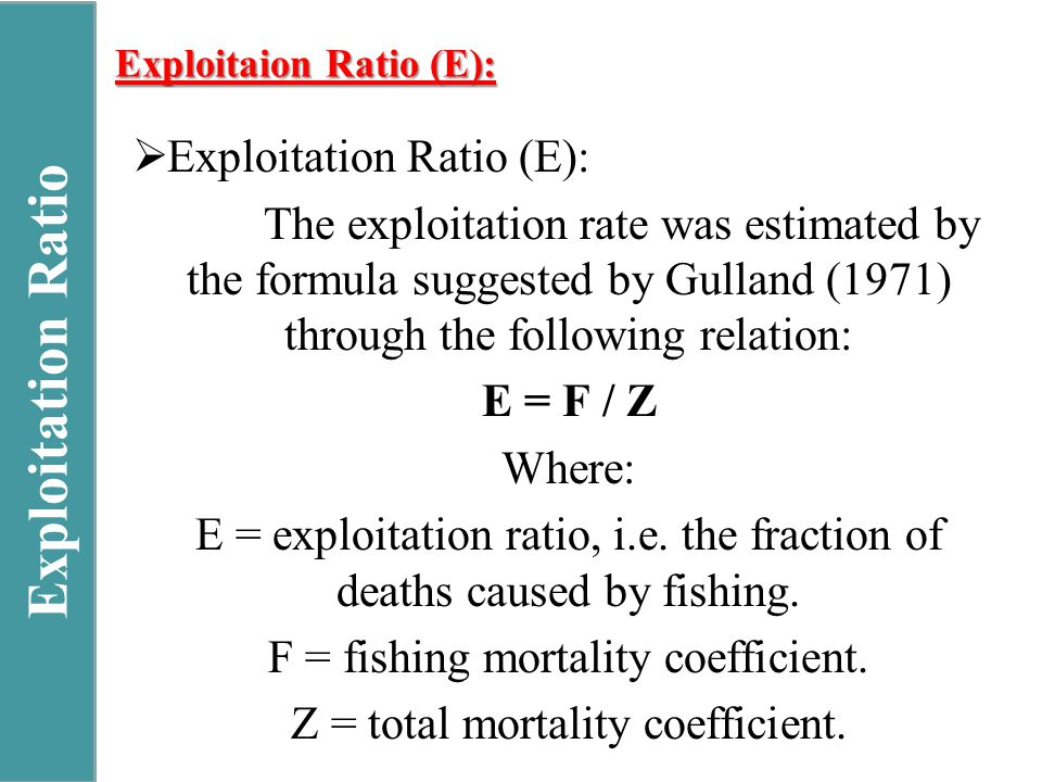 Exploitation Ratio Exploitaion Ratio (E):  Exploitation Ratio (E): The exploitation rate was estimated by the formula suggested by Gulland (1971) through the following relation: E = F / Z Where: E = exploitation ratio, i.e.